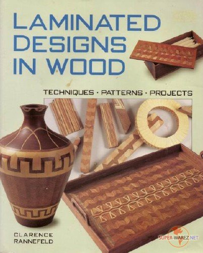 Clarence Rannefeld. Laminated Designs in Wood. Techniques. Patterns. Projects (1999) PDF